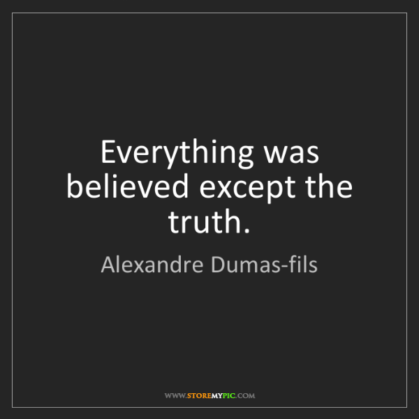Alexandre Dumas-fils: Everything was believed except the truth.