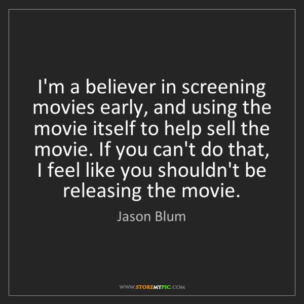 Jason Blum: I'm a believer in screening movies early, and using the...