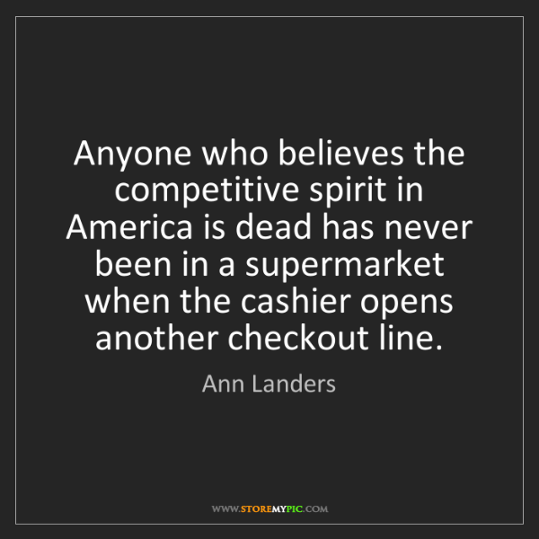Ann Landers: Anyone who believes the competitive spirit in America...