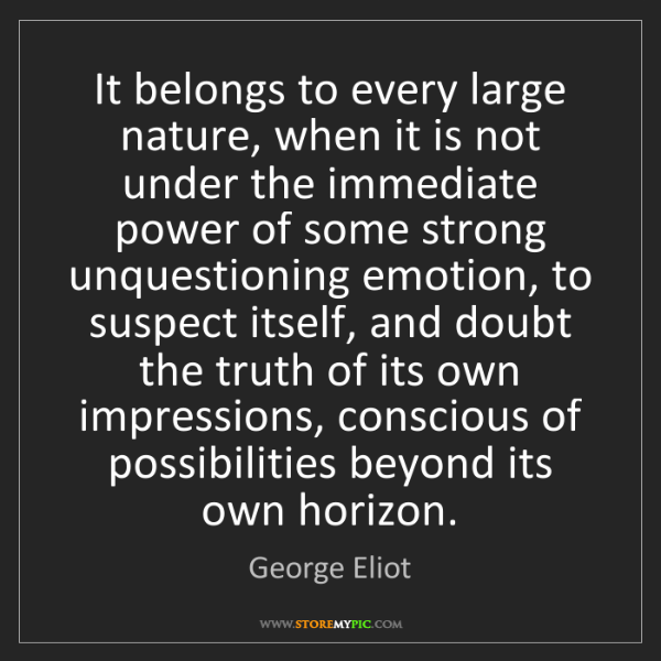 George Eliot: It belongs to every large nature, when it is not under...