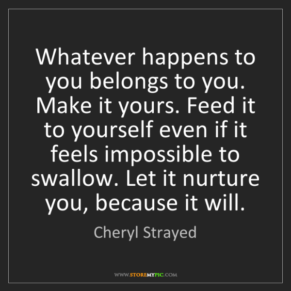 Cheryl Strayed: Whatever happens to you belongs to you. Make it yours....