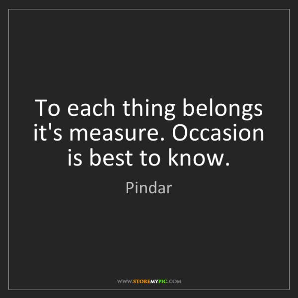Pindar: To each thing belongs it's measure. Occasion is best...