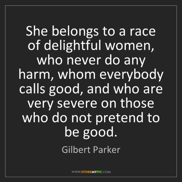 Gilbert Parker: She belongs to a race of delightful women, who never...
