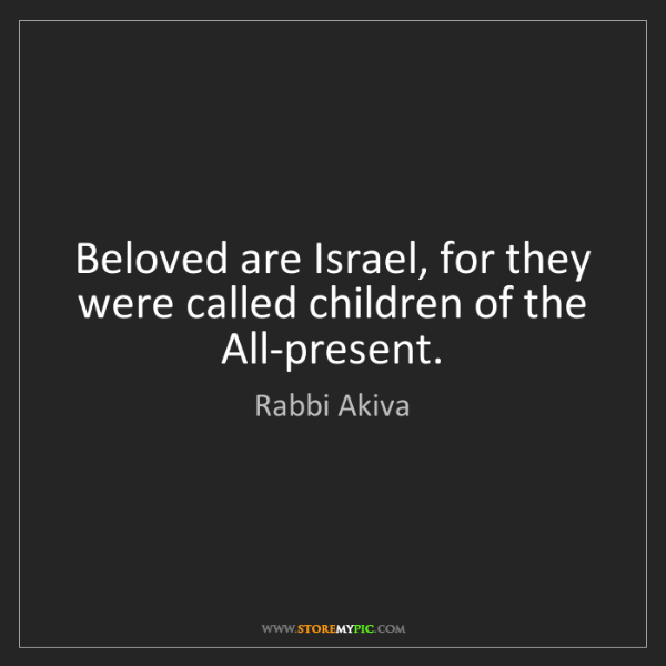 Rabbi Akiva: Beloved are Israel, for they were called children of...