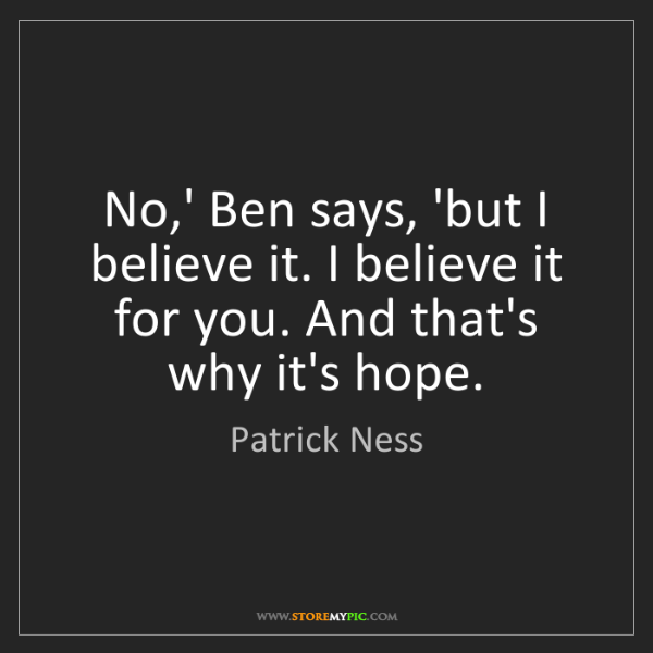 Patrick Ness: No,' Ben says, 'but I believe it. I believe it for you....
