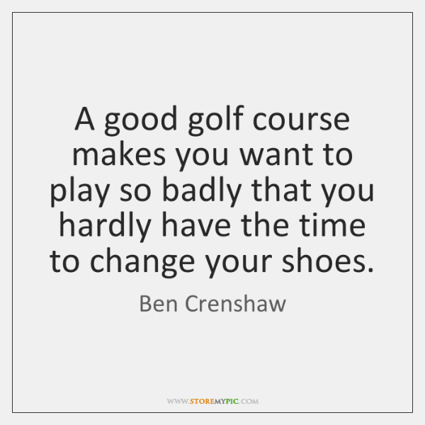 A good golf course makes you want to play so badly that ...