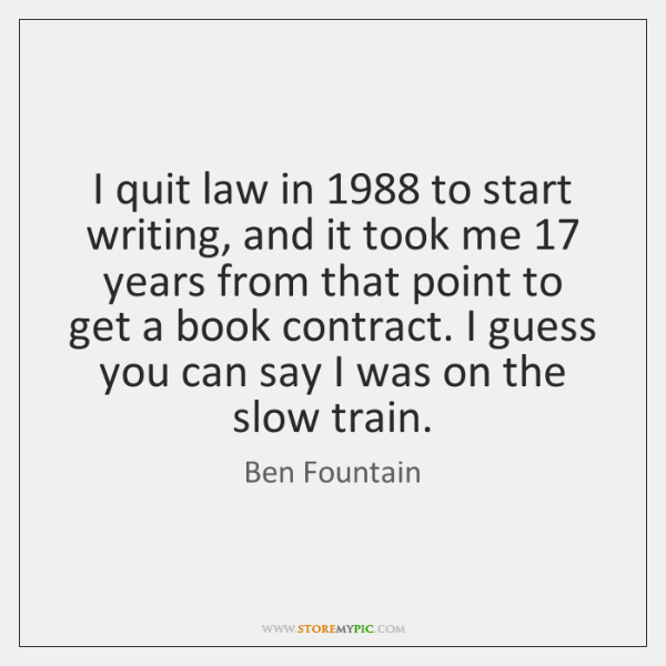 I quit law in 1988 to start writing, and it took me 17 years ...