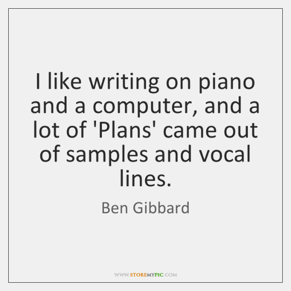 I like writing on piano and a computer, and a lot of ...