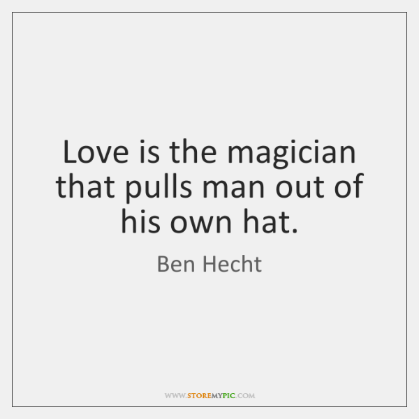 Love is the magician that pulls man out of his own hat.