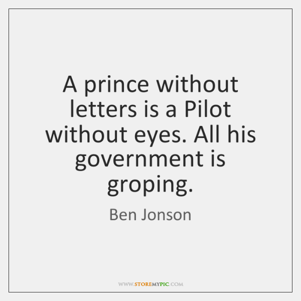A prince without letters is a Pilot without eyes. All his government ...