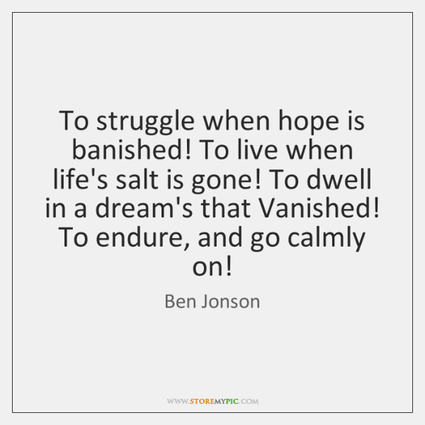 To struggle when hope is banished! To live when life's salt is ...