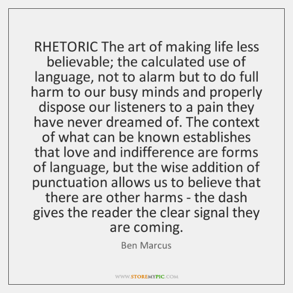 RHETORIC The art of making life less believable; the calculated use of ...