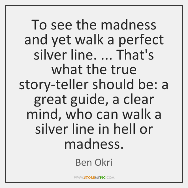 To see the madness and yet walk a perfect silver line. ... That's ...