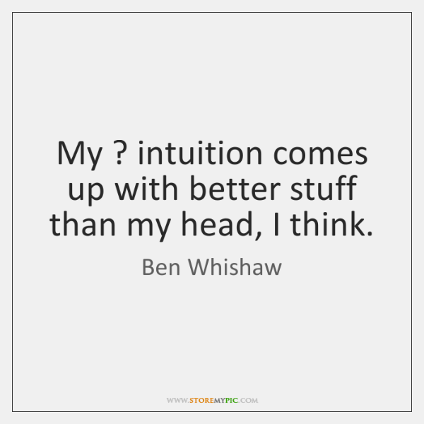 My ? intuition comes up with better stuff than my head, I think.