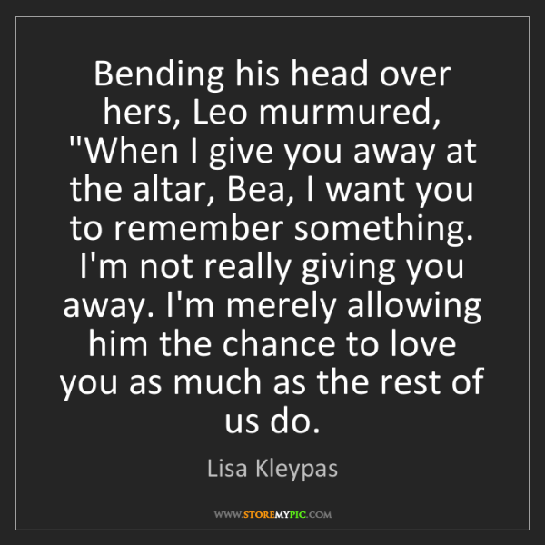 "Lisa Kleypas: Bending his head over hers, Leo murmured, ""When I give..."