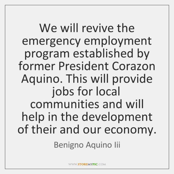 We will revive the emergency employment program established by former President Corazon ...