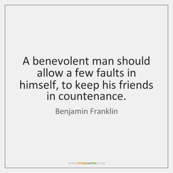 A benevolent man should allow a few faults in himself, to keep ...
