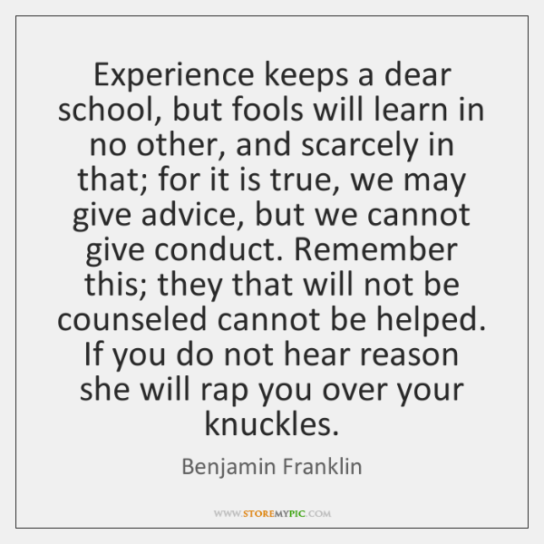 Experience keeps a dear school, but fools will learn in no other, ...