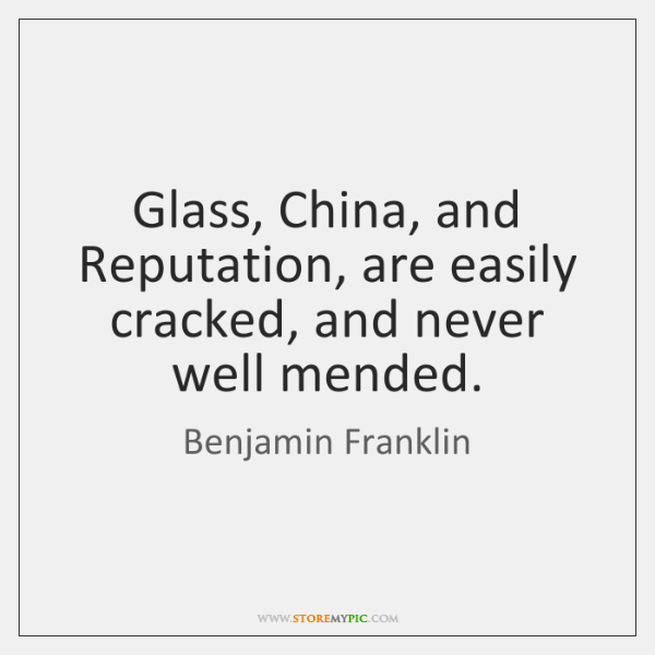 Glass, China, and Reputation, are easily cracked, and never well mended.