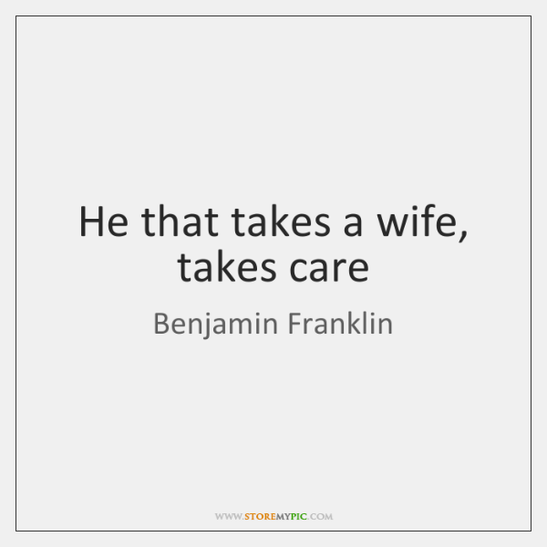 He that takes a wife, takes care
