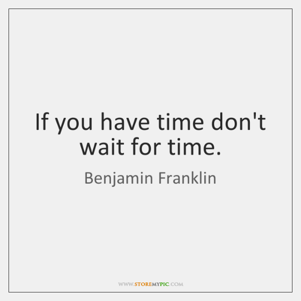 If you have time don't wait for time.