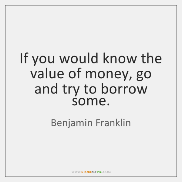 If you would know the value of money, go and try to ...