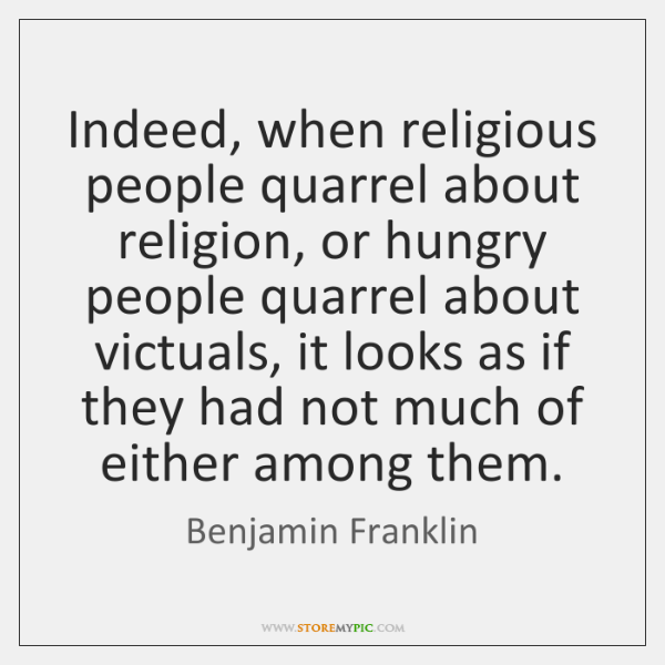 Indeed, when religious people quarrel about religion, or hungry people quarrel about ...