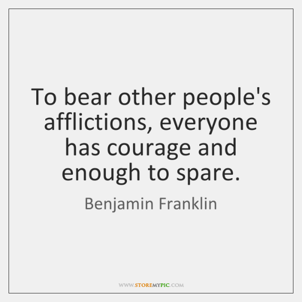 To bear other people's afflictions, everyone has courage and enough to spare.