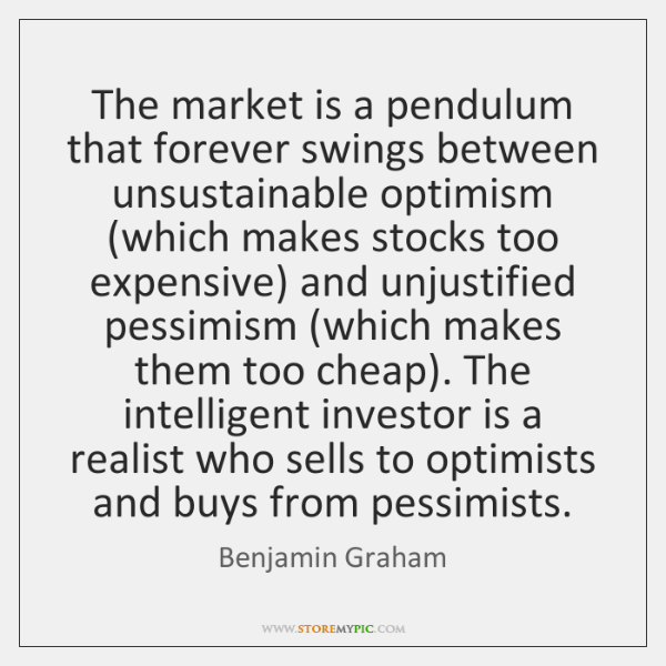 The market is a pendulum that forever swings between unsustainable optimism (which ...