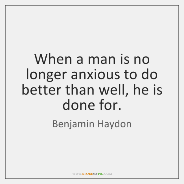 When a man is no longer anxious to do better than well, ...