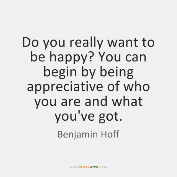 Do you really want to be happy? You can begin by being ...