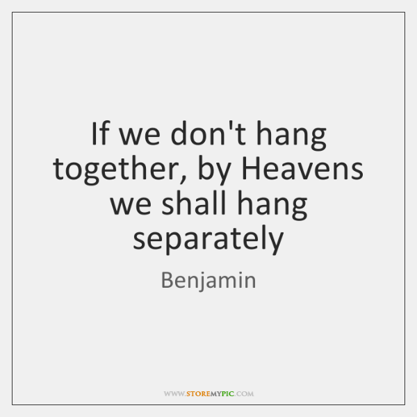 If we don't hang together, by Heavens we shall hang separately