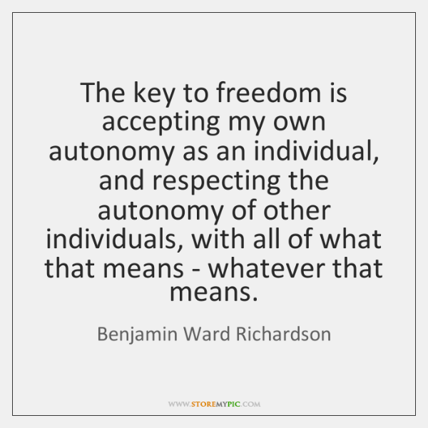 The key to freedom is accepting my own autonomy as an individual, ...