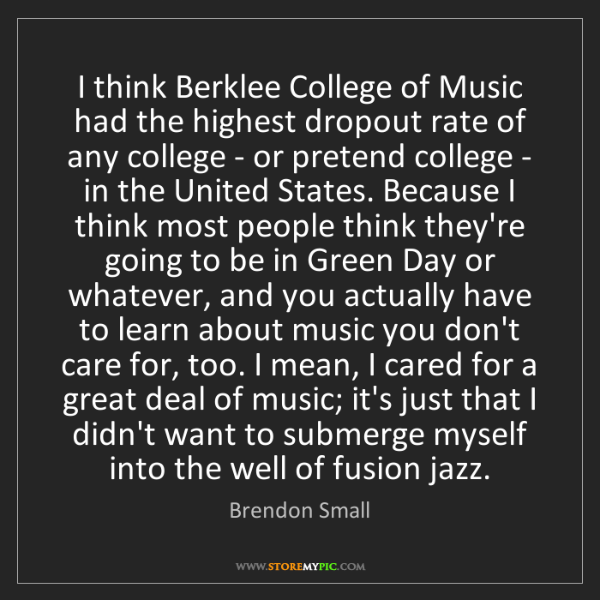 Brendon Small: I think Berklee College of Music had the highest dropout...