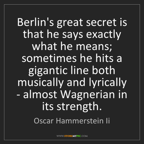 Oscar Hammerstein Ii: Berlin's great secret is that he says exactly what he...