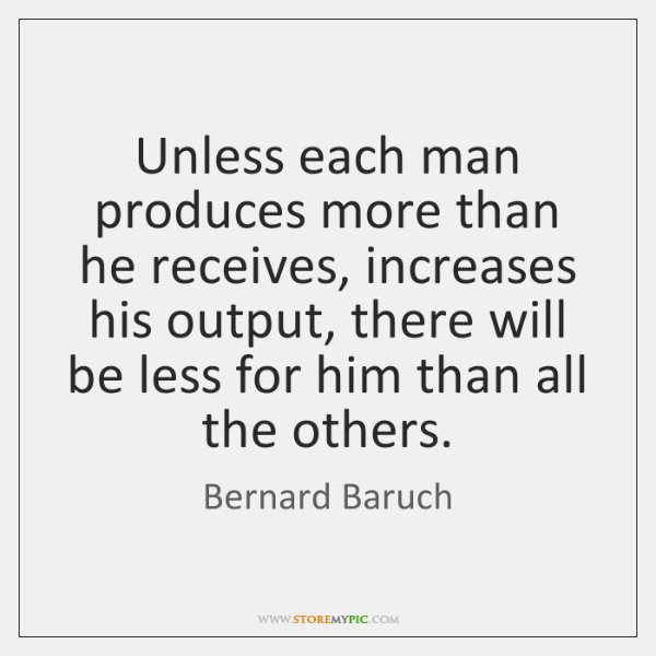 Unless each man produces more than he receives, increases his output, there ...