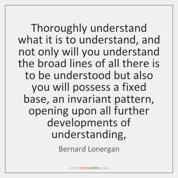 Thoroughly understand what it is to understand, and not only will you ...