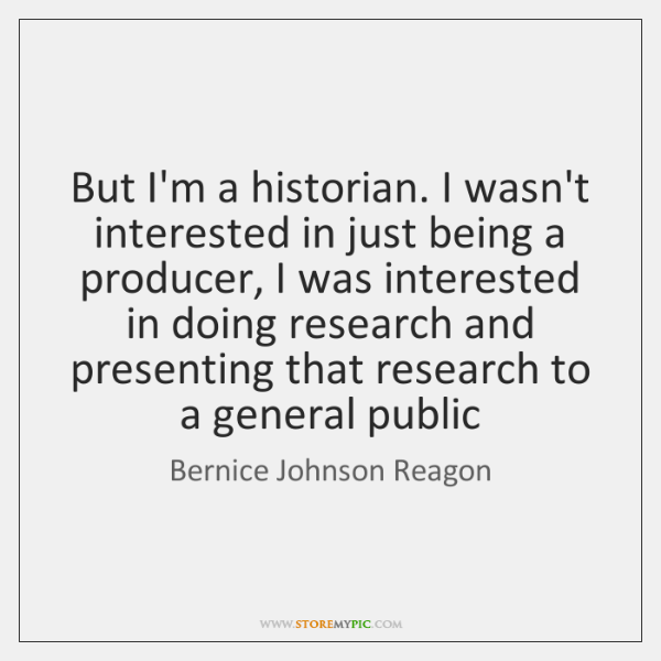 But I'm a historian. I wasn't interested in just being a producer, ...