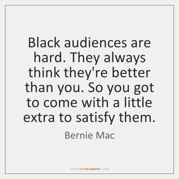 Black audiences are hard. They always think they're better than you. So ...