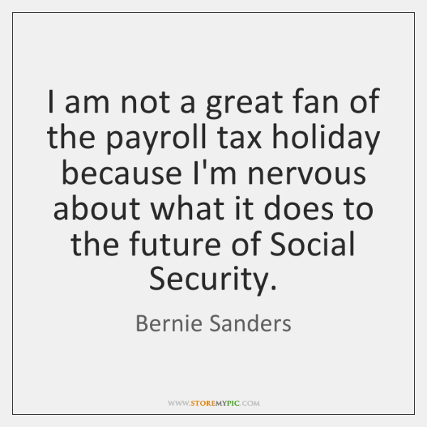 I am not a great fan of the payroll tax holiday because ...