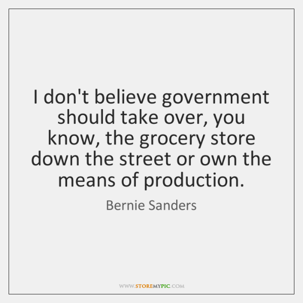 I don't believe government should take over, you know, the grocery store ...