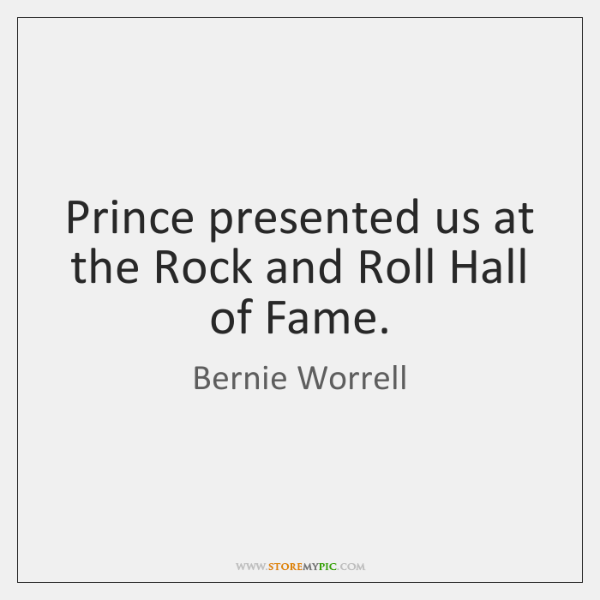 Prince presented us at the Rock and Roll Hall of Fame.