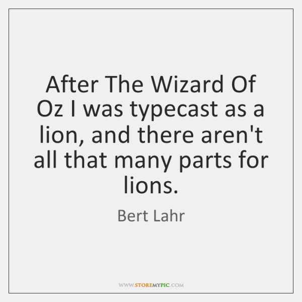 After The Wizard Of Oz I was typecast as a lion, and ...