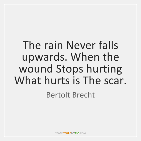 The rain Never falls upwards. When the wound Stops hurting What hurts ...