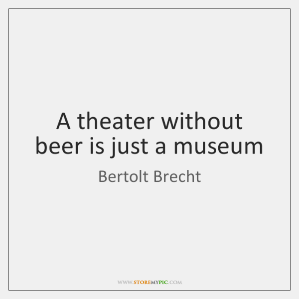 A theater without beer is just a museum