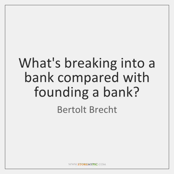What's breaking into a bank compared with founding a bank?