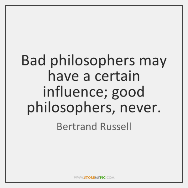 Bad philosophers may have a certain influence; good philosophers, never.