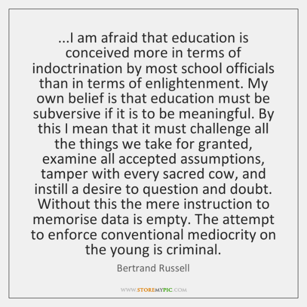 ...I am afraid that education is conceived more in terms of indoctrination ...