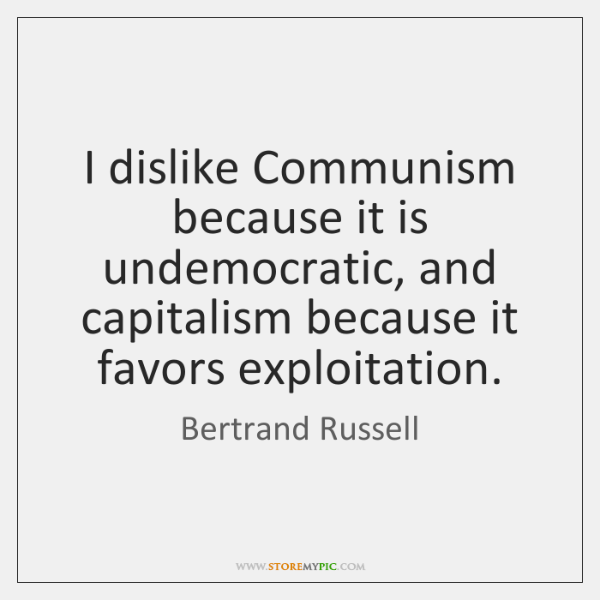 I dislike Communism because it is undemocratic, and capitalism because it favors ...