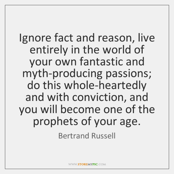 Ignore fact and reason, live entirely in the world of your own ...